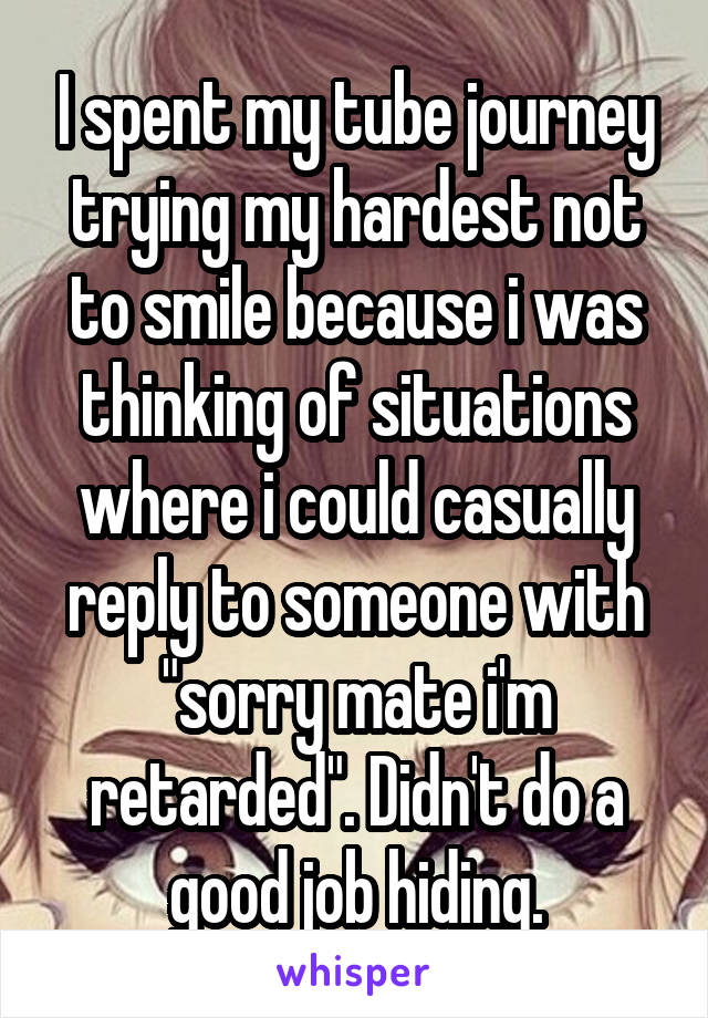 """I spent my tube journey trying my hardest not to smile because i was thinking of situations where i could casually reply to someone with """"sorry mate i'm retarded"""". Didn't do a good job hiding."""