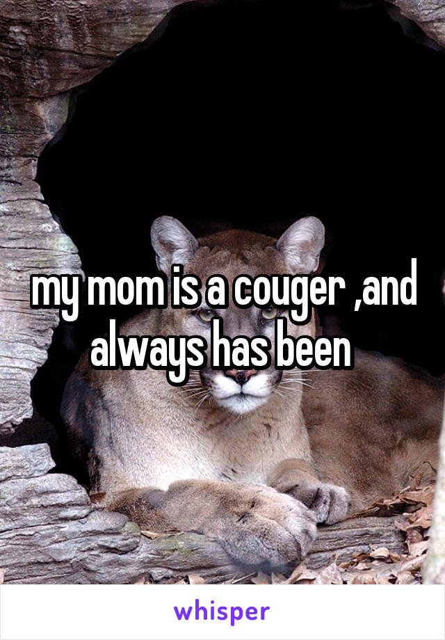 my mom is a couger ,and always has been