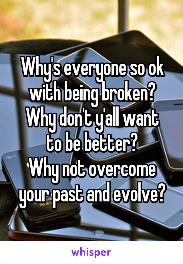 Why's everyone so ok with being broken? Why don't y'all want to be better? Why not overcome your past and evolve?