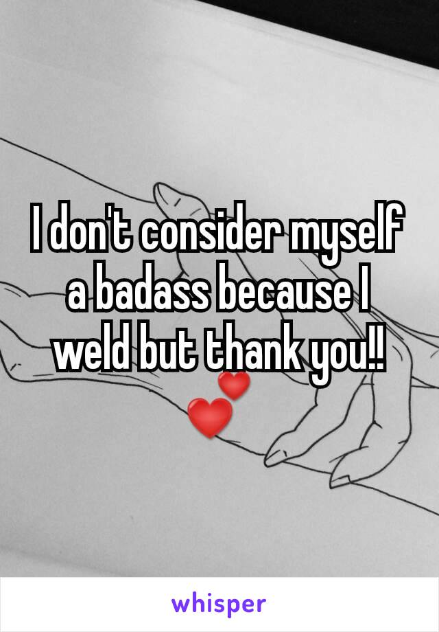 I don't consider myself a badass because I weld but thank you!! 💕