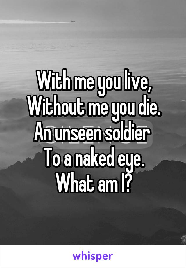 With me you live, Without me you die. An unseen soldier  To a naked eye. What am I?