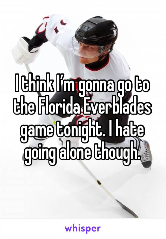 I think I'm gonna go to the Florida Everblades game tonight. I hate going alone though.