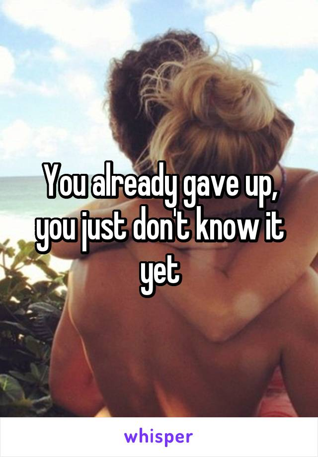You already gave up, you just don't know it yet