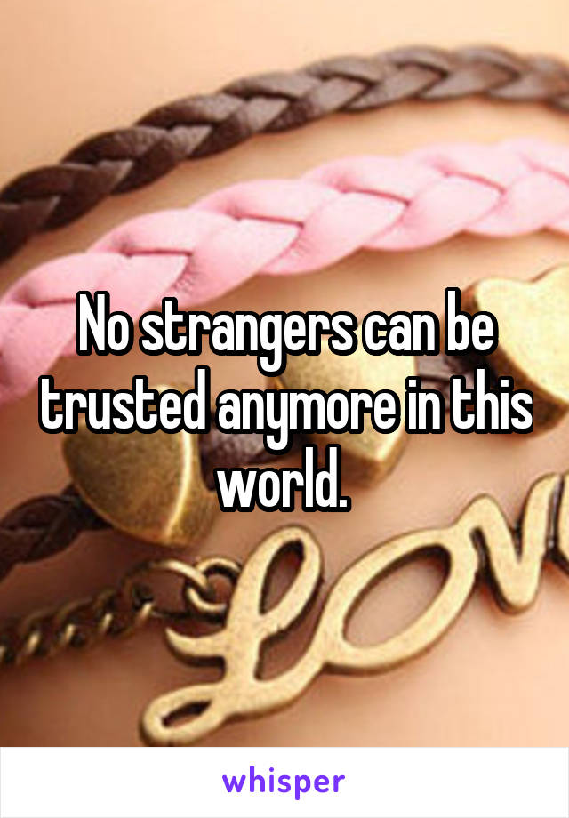 No strangers can be trusted anymore in this world.