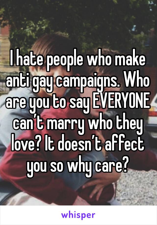 I hate people who make anti gay campaigns. Who are you to say EVERYONE can't marry who they love? It doesn't affect you so why care?