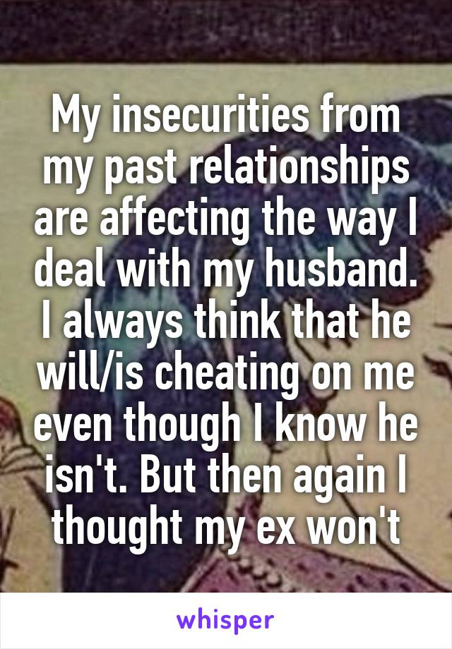 My insecurities from my past relationships are affecting the way I deal with my husband. I always think that he will/is cheating on me even though I know he isn't. But then again I thought my ex won't
