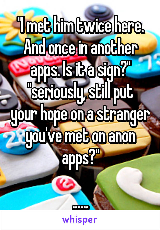 """I met him twice here. And once in another apps. Is it a sign?"" ""seriously, still put your hope on a stranger you've met on anon apps?""  ......"