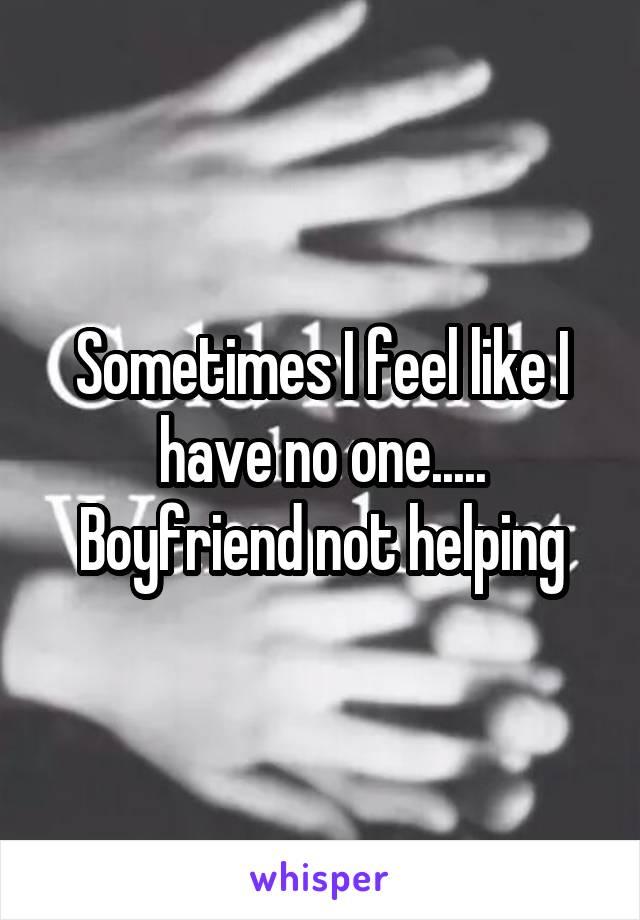 Sometimes I feel like I have no one..... Boyfriend not helping