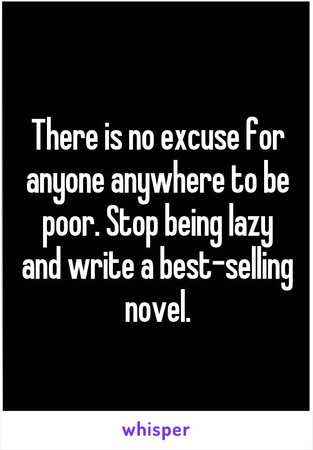 There is no excuse for anyone anywhere to be poor. Stop being lazy and write a best-selling novel.