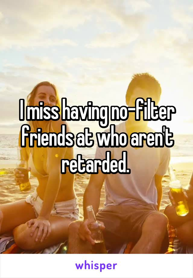I miss having no-filter friends at who aren't retarded.