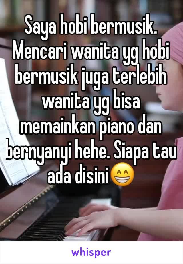 Saya hobi bermusik. Mencari wanita yg hobi bermusik juga terlebih wanita yg bisa memainkan piano dan bernyanyi hehe. Siapa tau ada disini😁