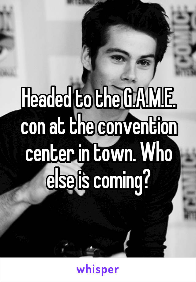 Headed to the G.A.M.E. con at the convention center in town. Who else is coming?