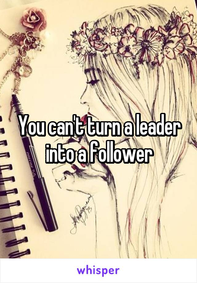 You can't turn a leader into a follower