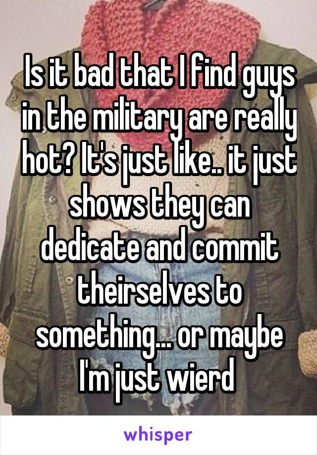 Is it bad that I find guys in the military are really hot? It's just like.. it just shows they can dedicate and commit theirselves to something... or maybe I'm just wierd