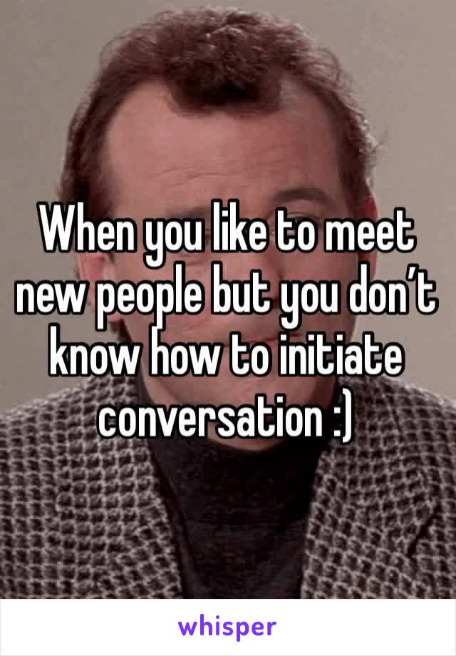 When you like to meet new people but you don't know how to initiate conversation :)