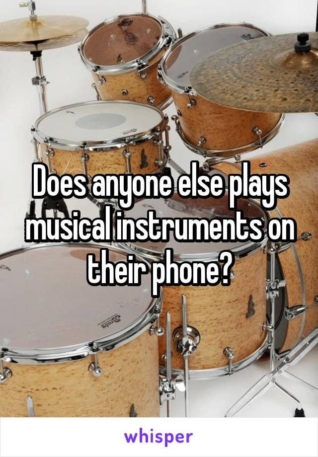 Does anyone else plays musical instruments on their phone?