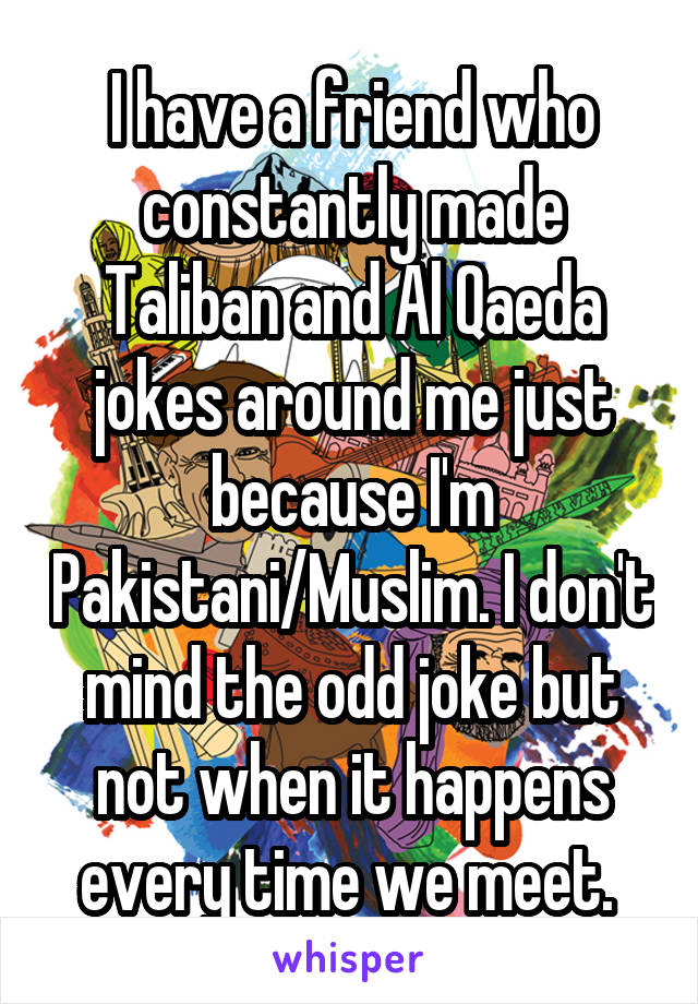 I have a friend who constantly made Taliban and Al Qaeda jokes around me just because I'm Pakistani/Muslim. I don't mind the odd joke but not when it happens every time we meet.