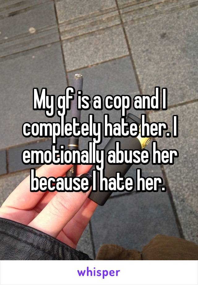 My gf is a cop and I completely hate her. I emotionally abuse her because I hate her.