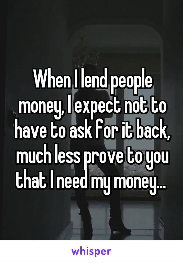 When I lend people money, I expect not to have to ask for it back, much less prove to you that I need my money...