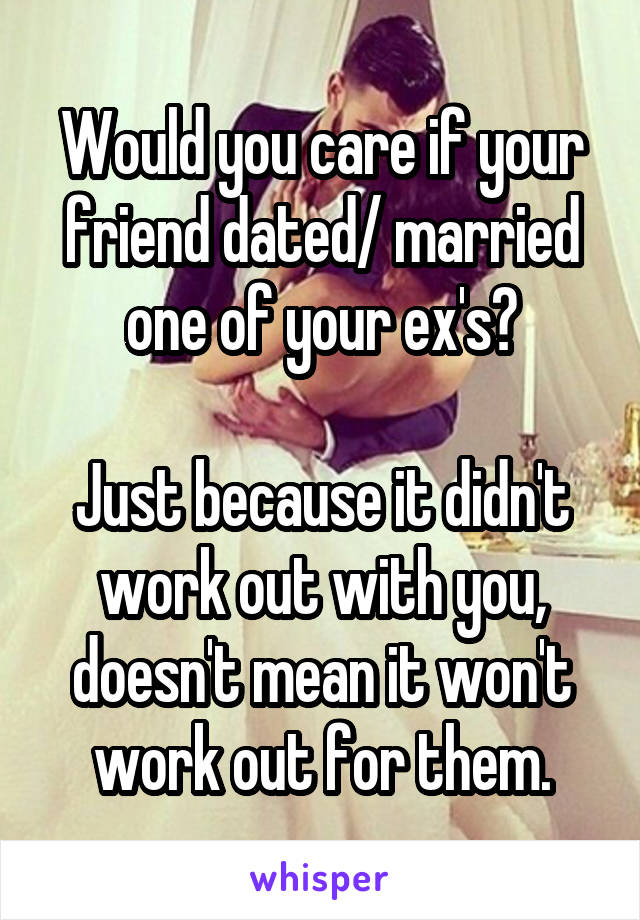 Would you care if your friend dated/ married one of your ex's?  Just because it didn't work out with you, doesn't mean it won't work out for them.