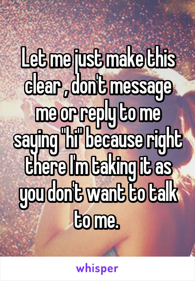 "Let me just make this clear , don't message me or reply to me saying ""hi"" because right there I'm taking it as you don't want to talk to me."