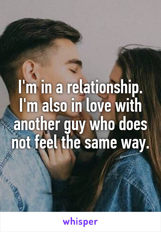 I'm in a relationship. I'm also in love with another guy who does not feel the same way.