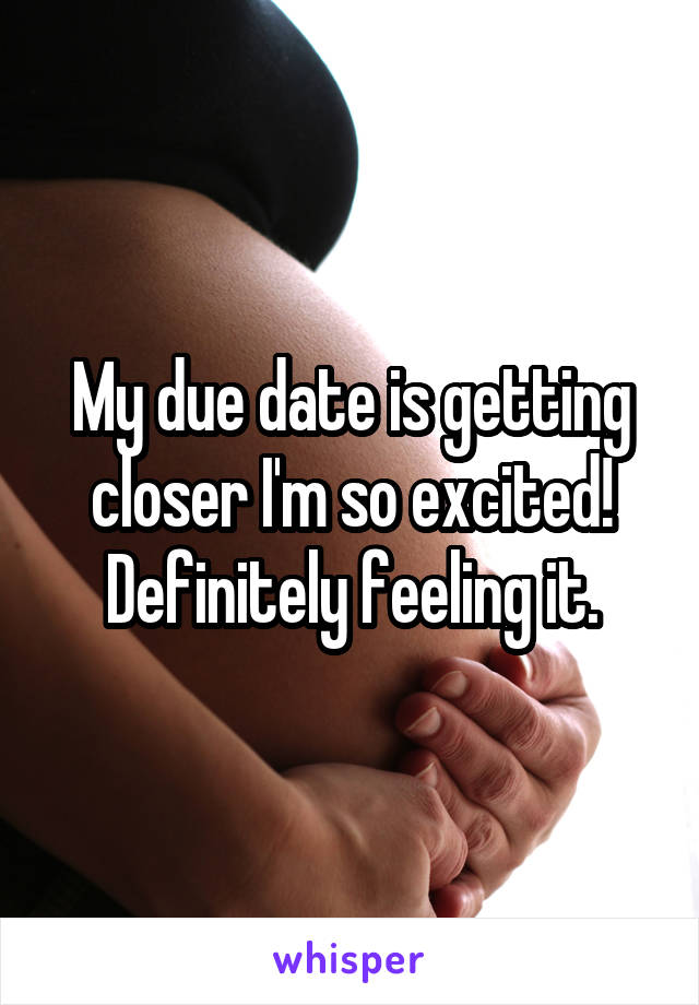 My due date is getting closer I'm so excited! Definitely feeling it.