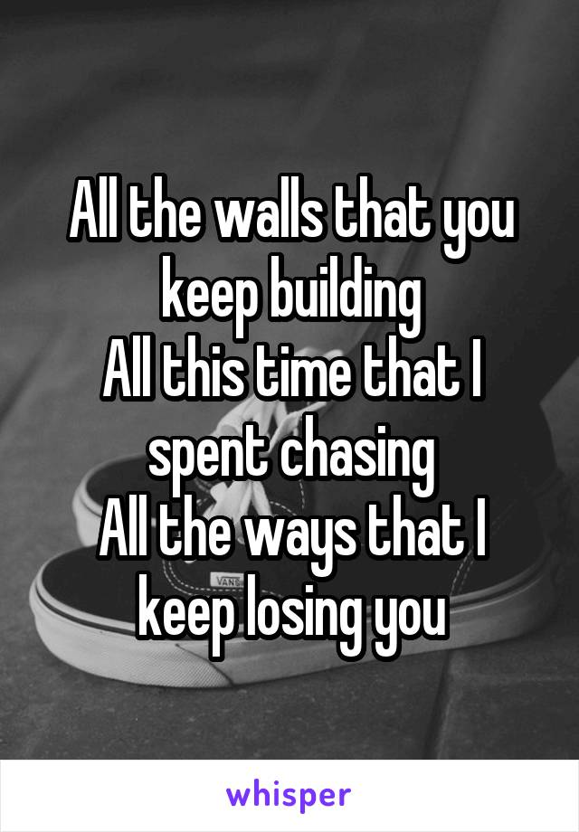 All the walls that you keep building All this time that I spent chasing All the ways that I keep losing you
