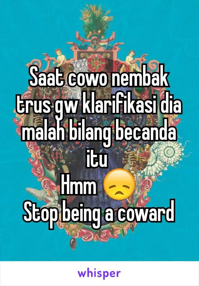 Saat cowo nembak trus gw klarifikasi dia malah bilang becanda itu  Hmm 😞 Stop being a coward