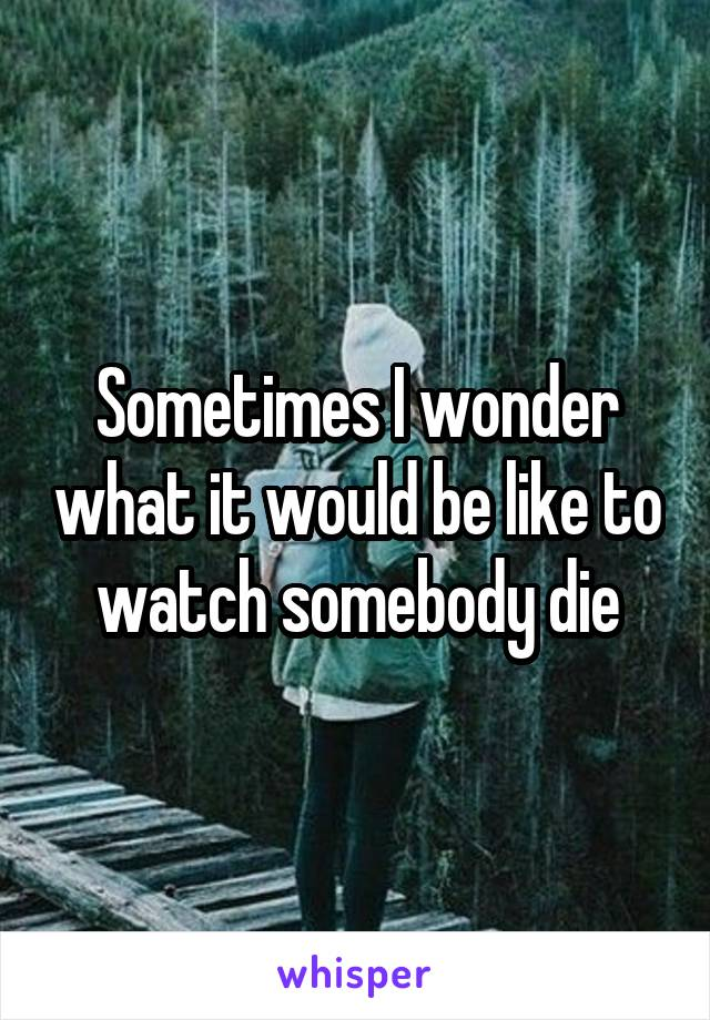 Sometimes I wonder what it would be like to watch somebody die