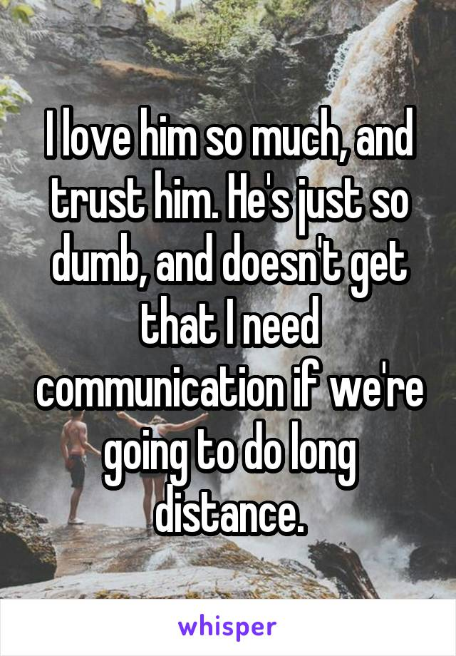 I love him so much, and trust him. He's just so dumb, and doesn't get that I need communication if we're going to do long distance.