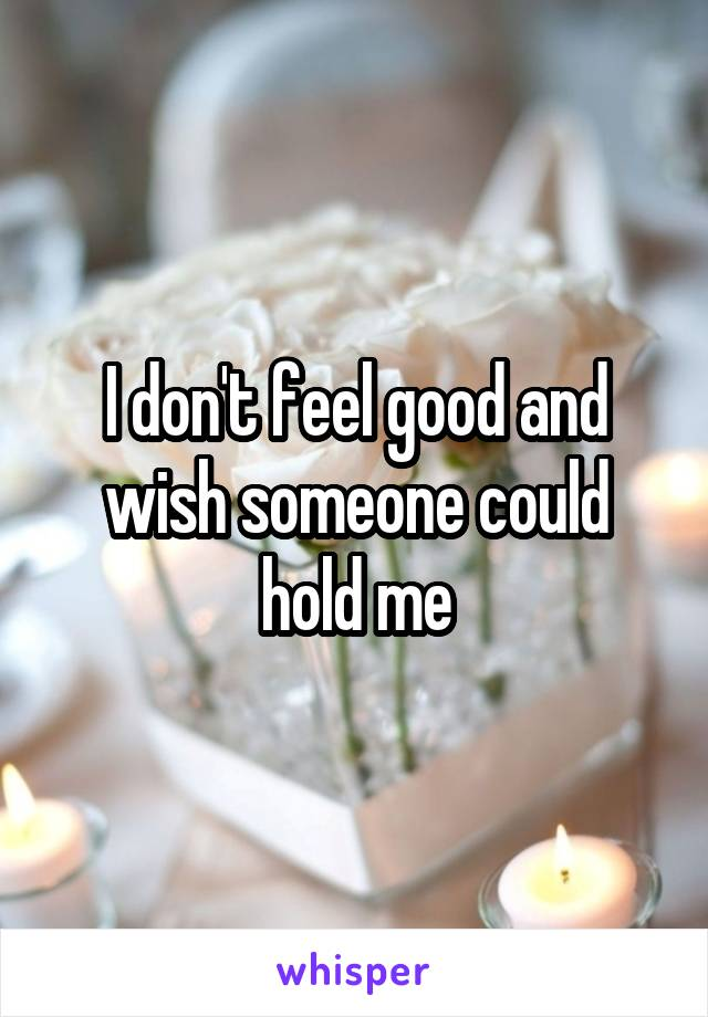 I don't feel good and wish someone could hold me