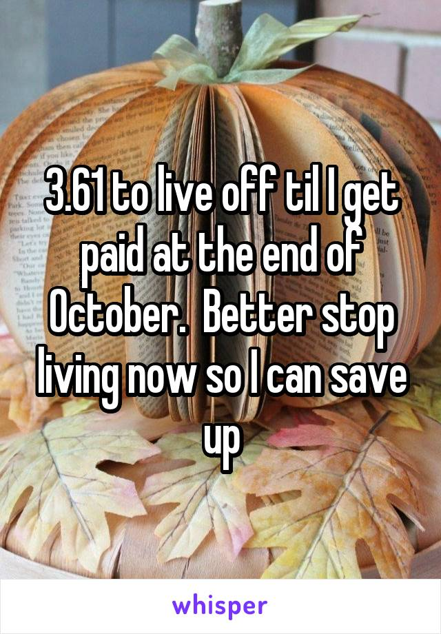 3.61 to live off til I get paid at the end of October.  Better stop living now so I can save up