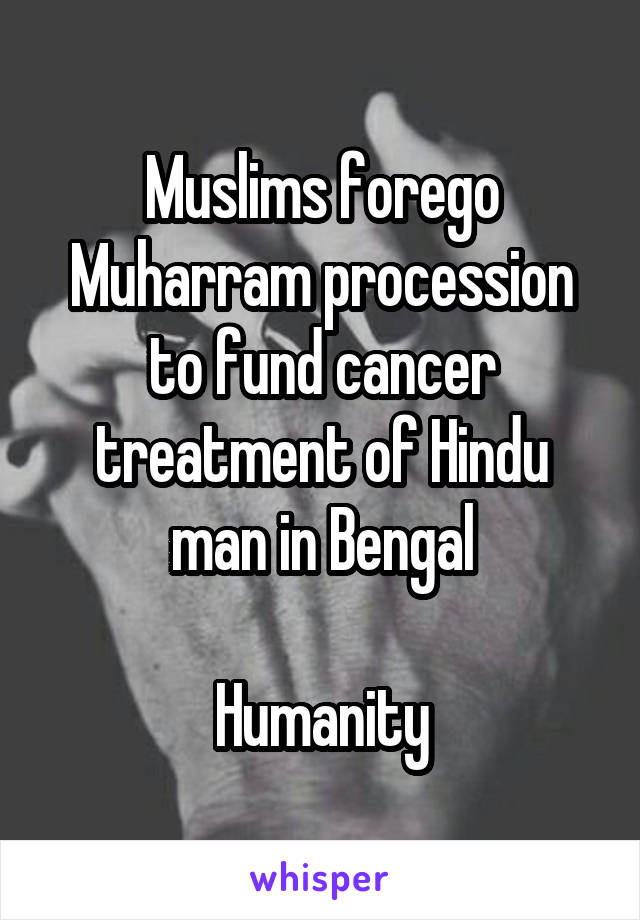 Muslims forego Muharram procession to fund cancer treatment of Hindu man in Bengal  Humanity