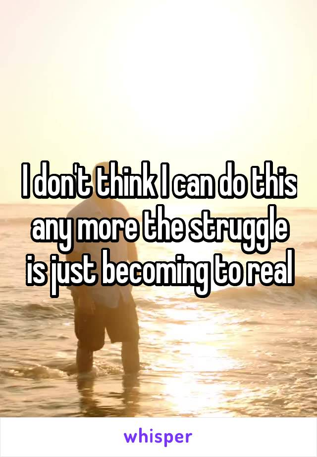 I don't think I can do this any more the struggle is just becoming to real