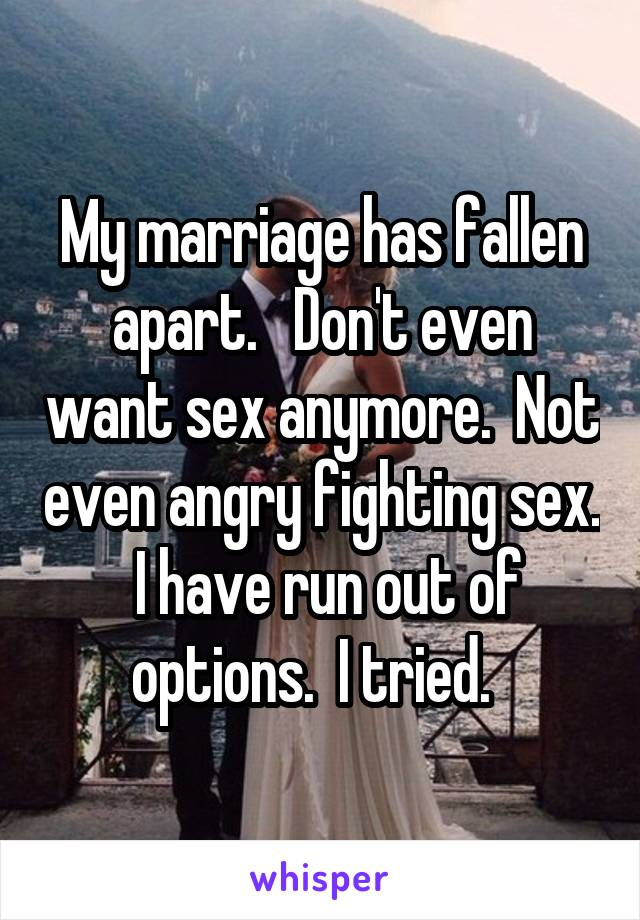 My marriage has fallen apart.   Don't even want sex anymore.  Not even angry fighting sex.  I have run out of options.  I tried.