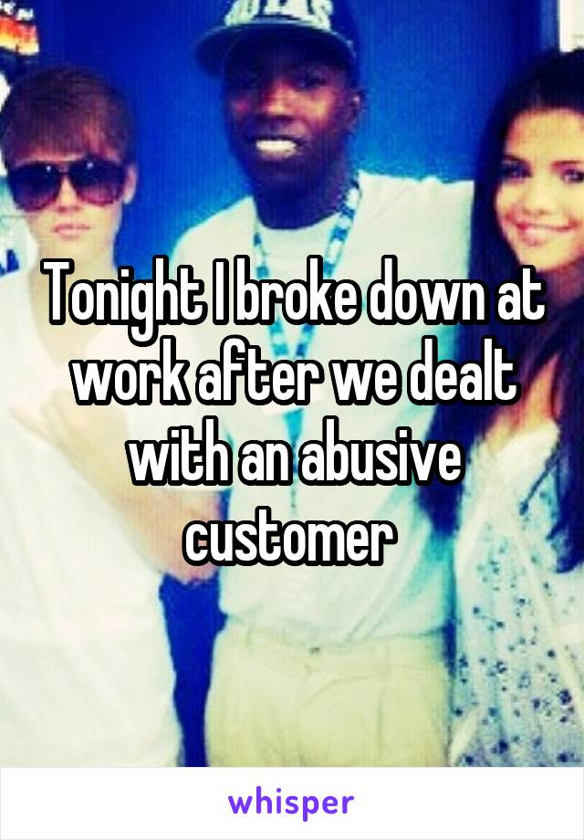 Tonight I broke down at work after we dealt with an abusive customer