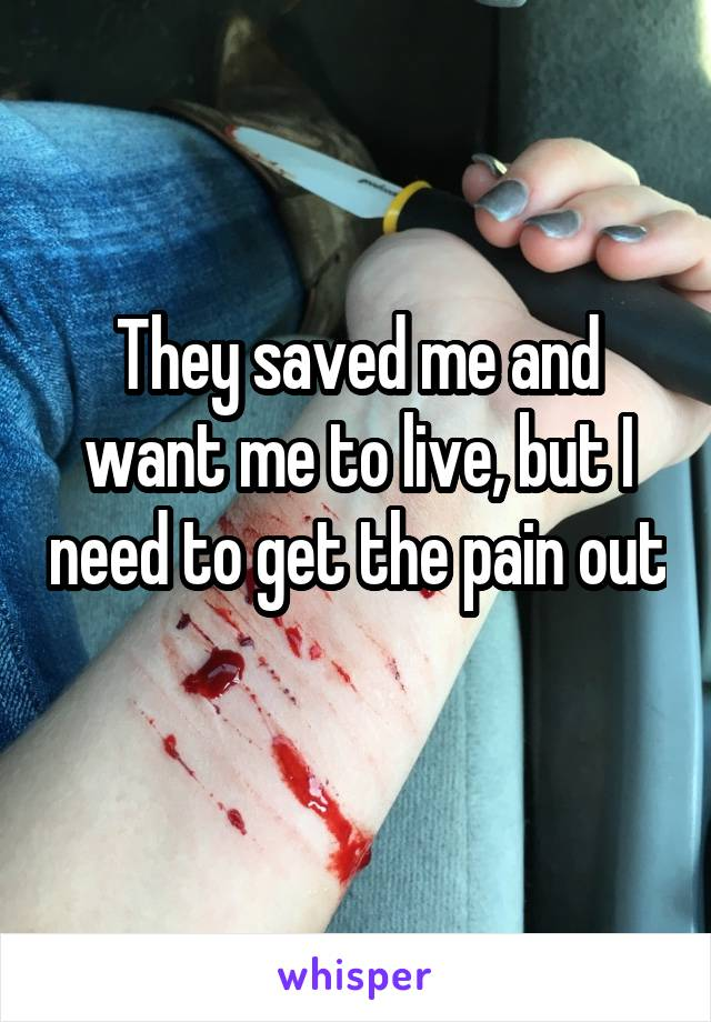They saved me and want me to live, but I need to get the pain out