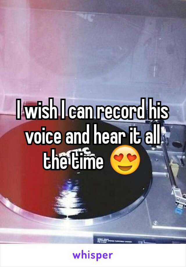 I wish I can record his voice and hear it all the time 😍