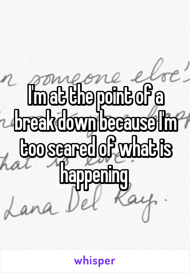 I'm at the point of a break down because I'm too scared of what is happening