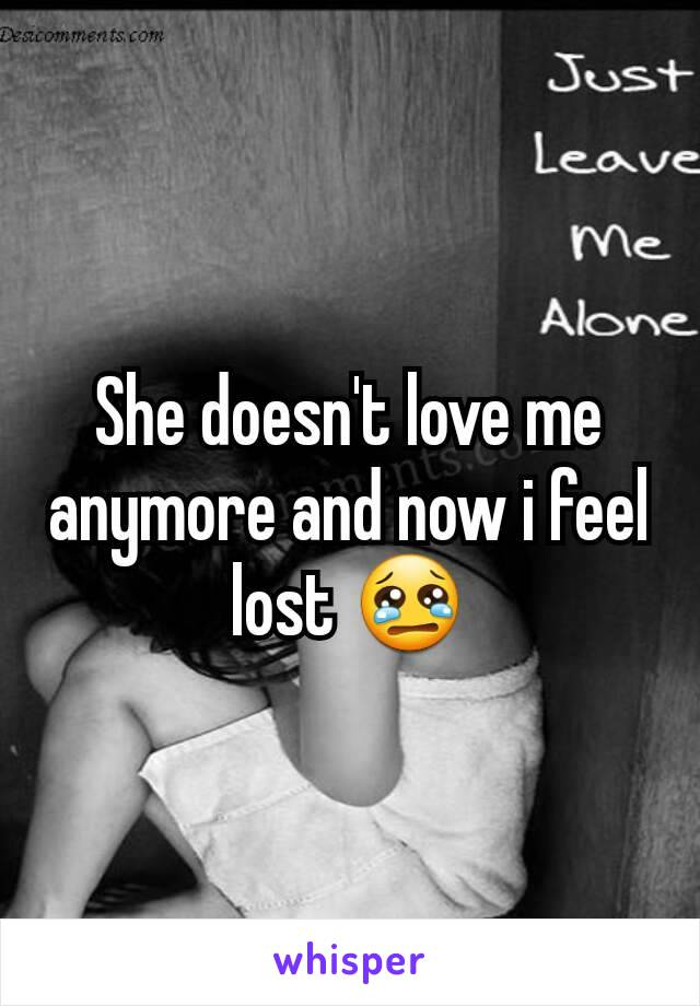 She doesn't love me anymore and now i feel lost 😢
