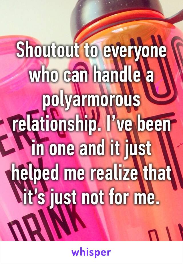 Shoutout to everyone who can handle a polyarmorous relationship. I've been in one and it just helped me realize that it's just not for me.