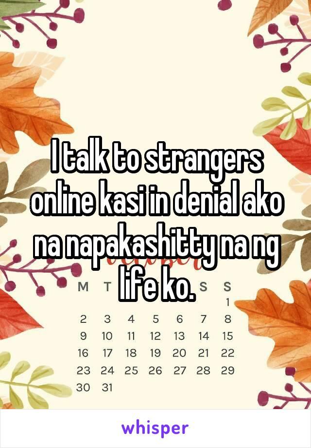 I talk to strangers online kasi in denial ako na napakashitty na ng life ko.