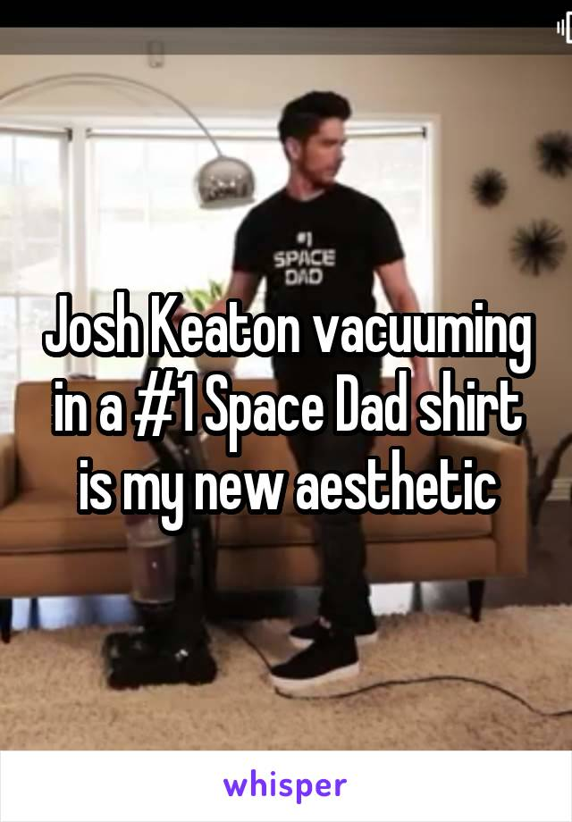 Josh Keaton vacuuming in a #1 Space Dad shirt is my new aesthetic