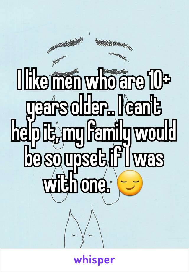 I like men who are 10+ years older.. I can't help it, my family would be so upset if I was with one. 😏