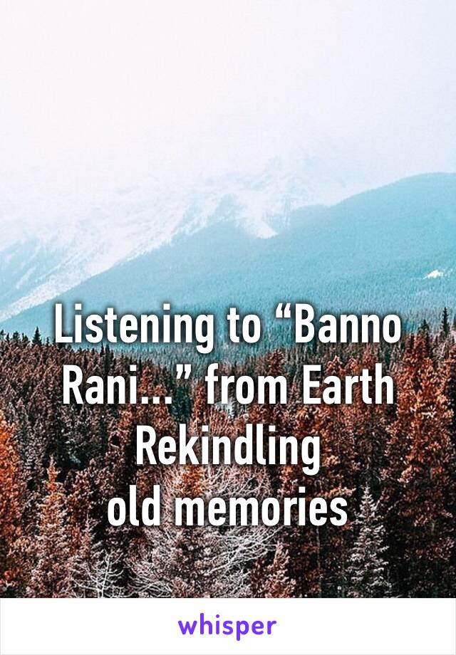 "Listening to ""Banno Rani..."" from Earth Rekindling old memories"