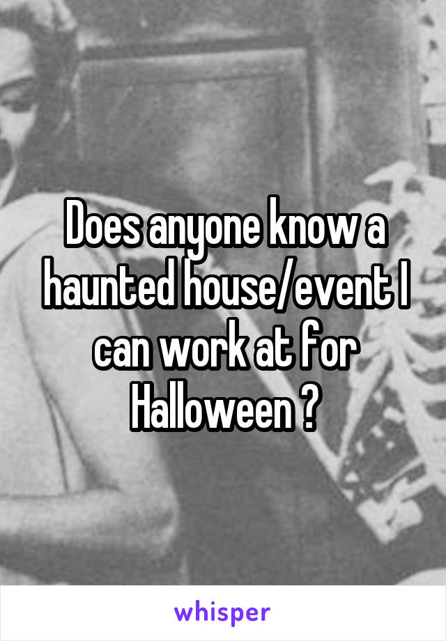 Does anyone know a haunted house/event I can work at for Halloween ?