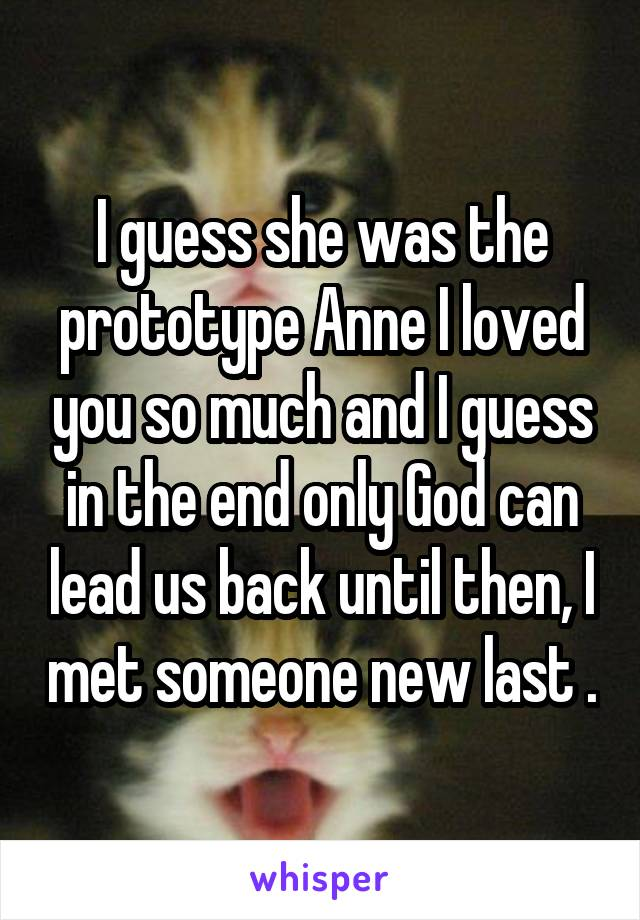 I guess she was the prototype Anne I loved you so much and I guess in the end only God can lead us back until then, I met someone new last .