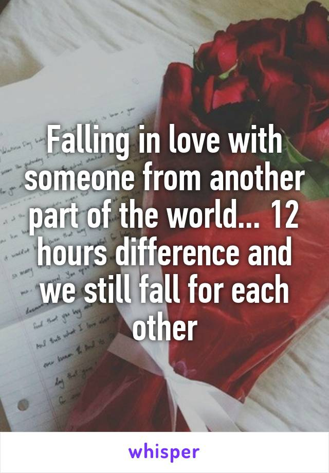 Falling in love with someone from another part of the world... 12 hours difference and we still fall for each other