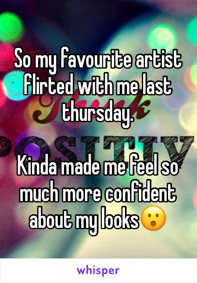So my favourite artist flirted with me last thursday.  Kinda made me feel so much more confident about my looks😮